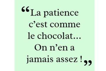 la patience c'est comme le chocolat on n'en a jamais assez